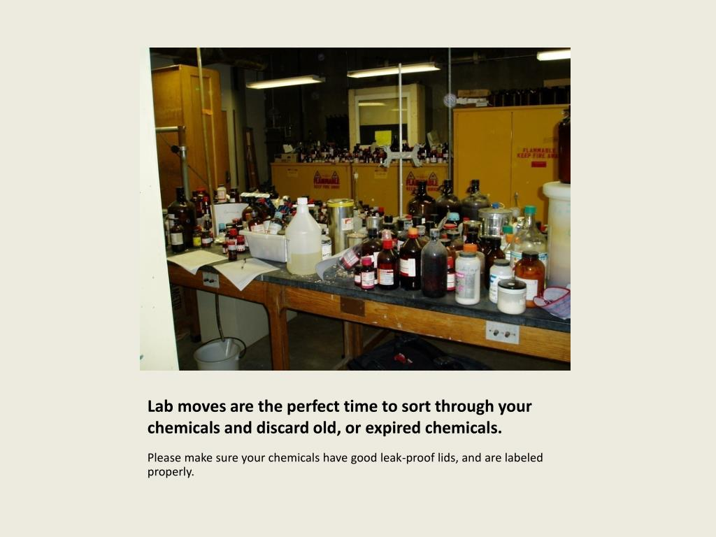Lab moves are the perfect time to sort through your chemicals and discard old, or expired chemicals.