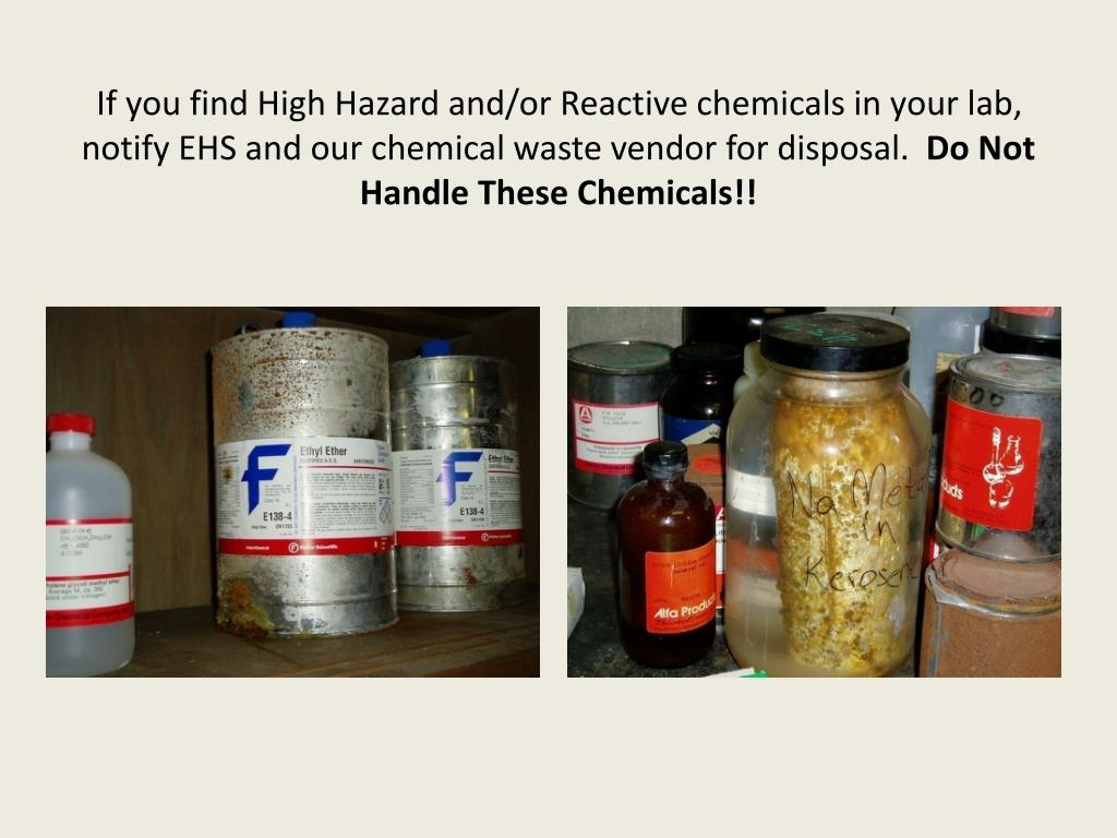 If you find High Hazard and/or Reactive chemicals in your lab, notify EHS and our chemical waste vendor for disposal.