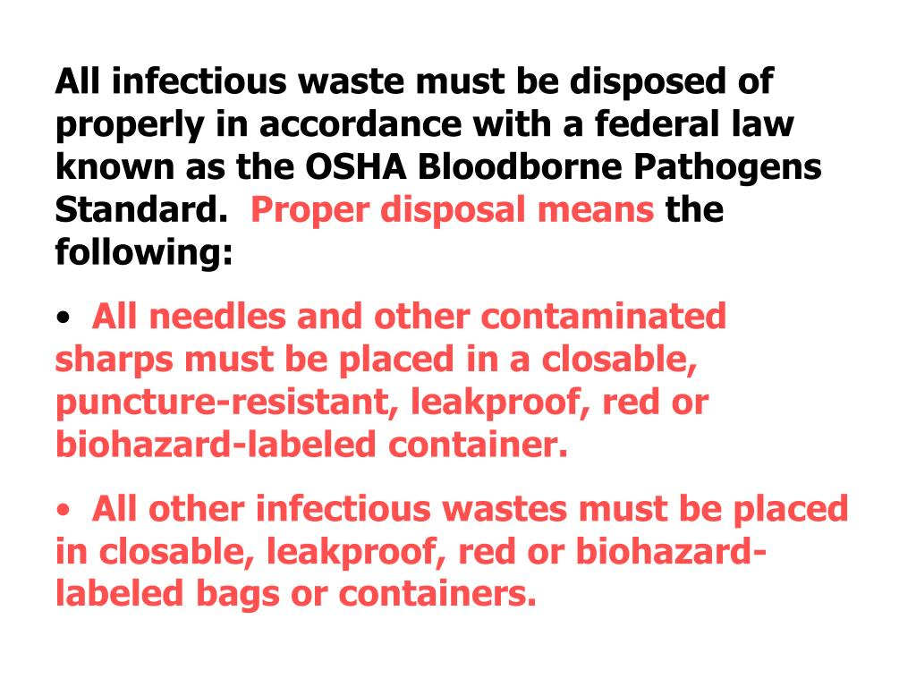 All infectious waste must be disposed of properly in accordance with a federal law known as the OSHA Bloodborne Pathogens Standard.
