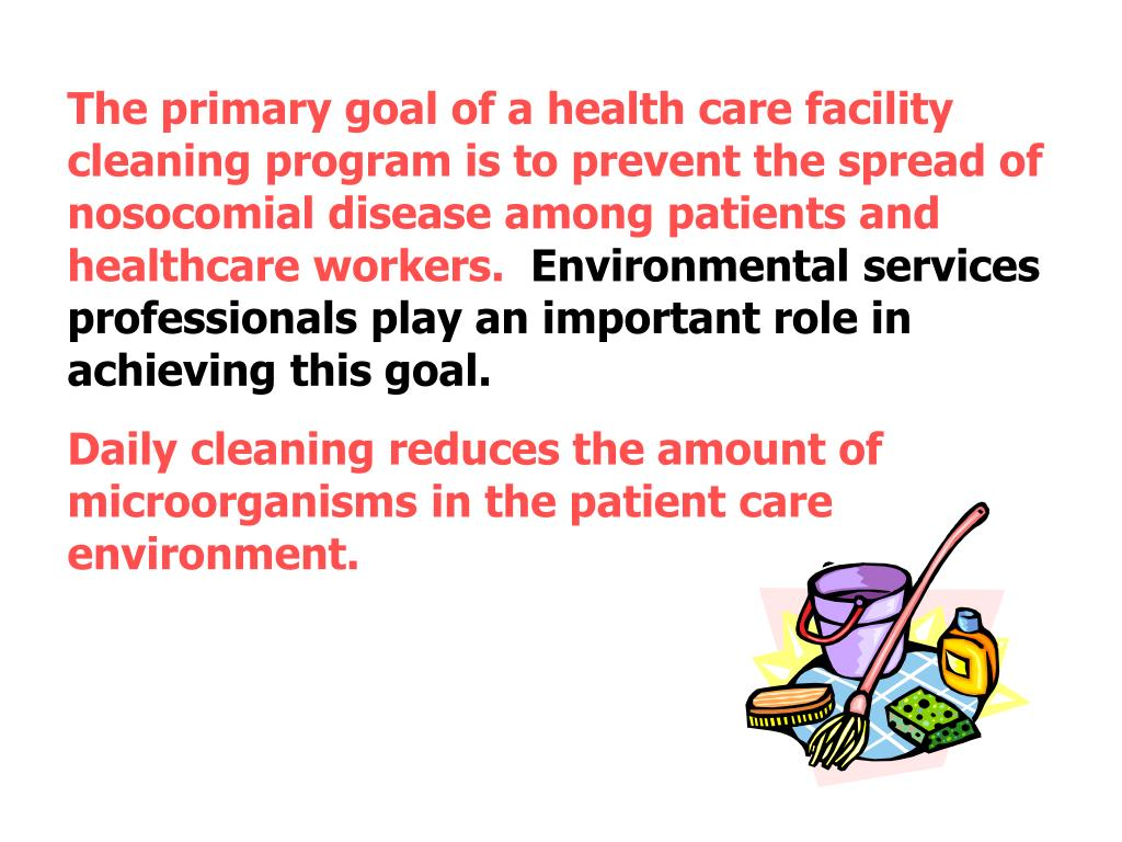 The primary goal of a health care facility cleaning program is to prevent the spread of nosocomial disease among patients and healthcare workers.