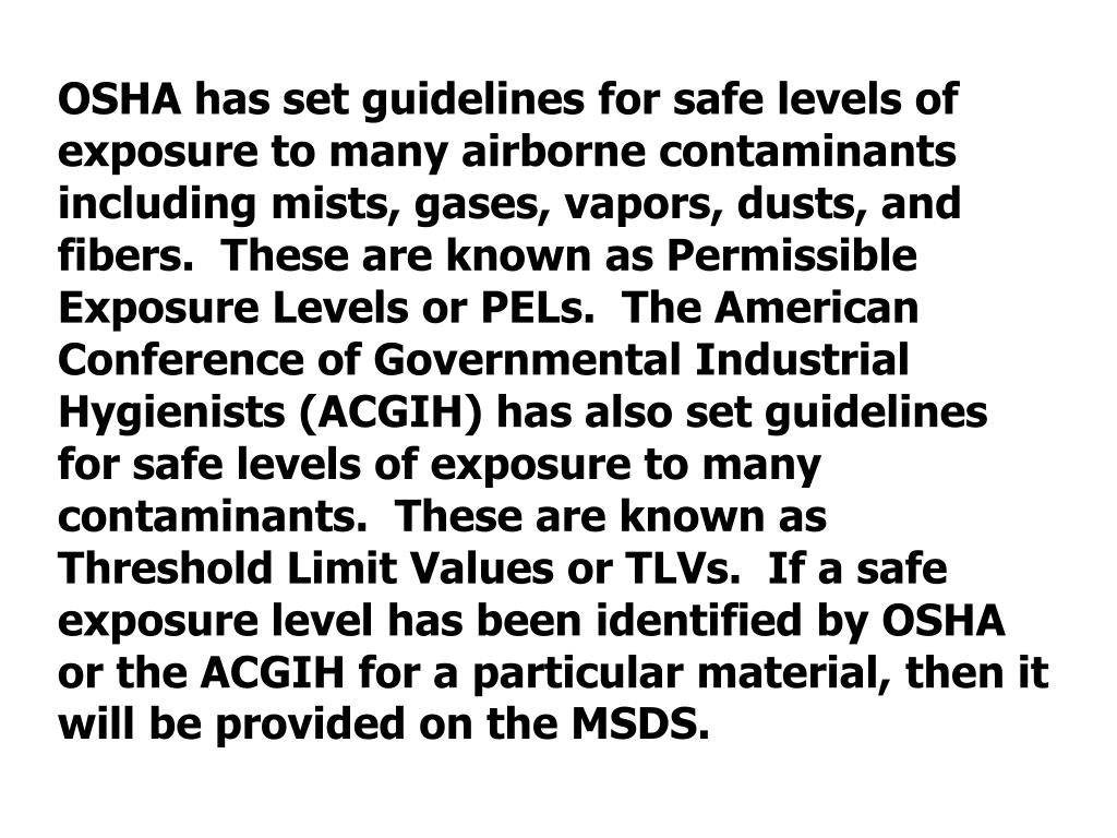 OSHA has set guidelines for safe levels of exposure to many airborne contaminants including mists, gases, vapors, dusts, and fibers.  These are known as Permissible Exposure Levels or PELs.  The American Conference of Governmental Industrial Hygienists (ACGIH) has also set guidelines for safe levels of exposure to many contaminants.  These are known as Threshold Limit Values or TLVs.  If a safe exposure level has been identified by OSHA or the ACGIH for a particular material, then it will be provided on the MSDS.