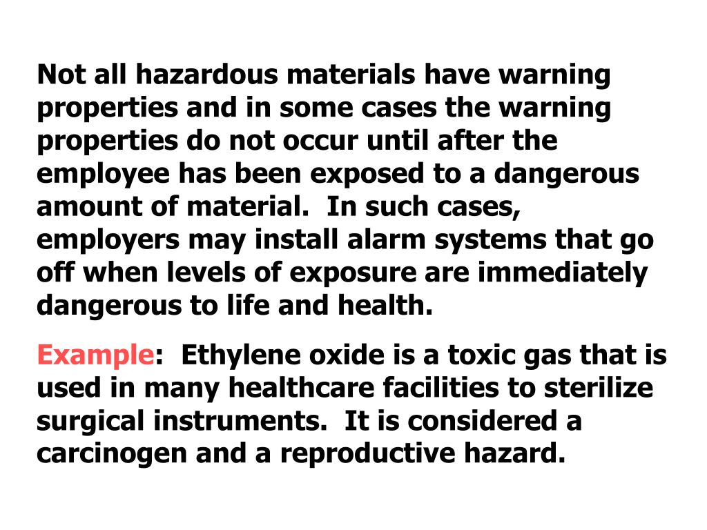 Not all hazardous materials have warning properties and in some cases the warning properties do not occur until after the employee has been exposed to a dangerous amount of material.  In such cases, employers may install alarm systems that go off when levels of exposure are immediately dangerous to life and health.