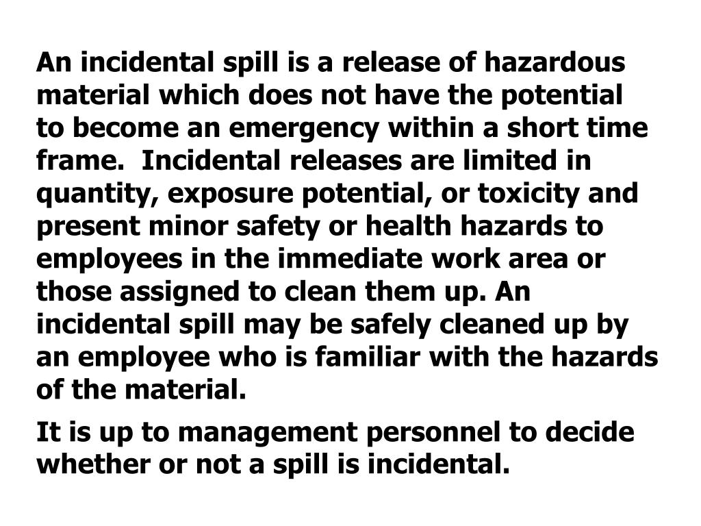 An incidental spill is a release of hazardous material which does not have the potential to become an emergency within a short time frame.  Incidental releases are limited in quantity, exposure potential, or toxicity and present minor safety or health hazards to employees in the immediate work area or those assigned to clean them up. An incidental spill may be safely cleaned up by an employee who is familiar with the hazards of the material.