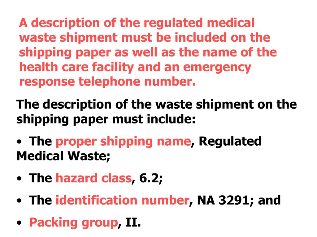 A description of the regulated medical waste shipment must be included on the shipping paper as well as the name of the health care facility and an emergency response telephone number.