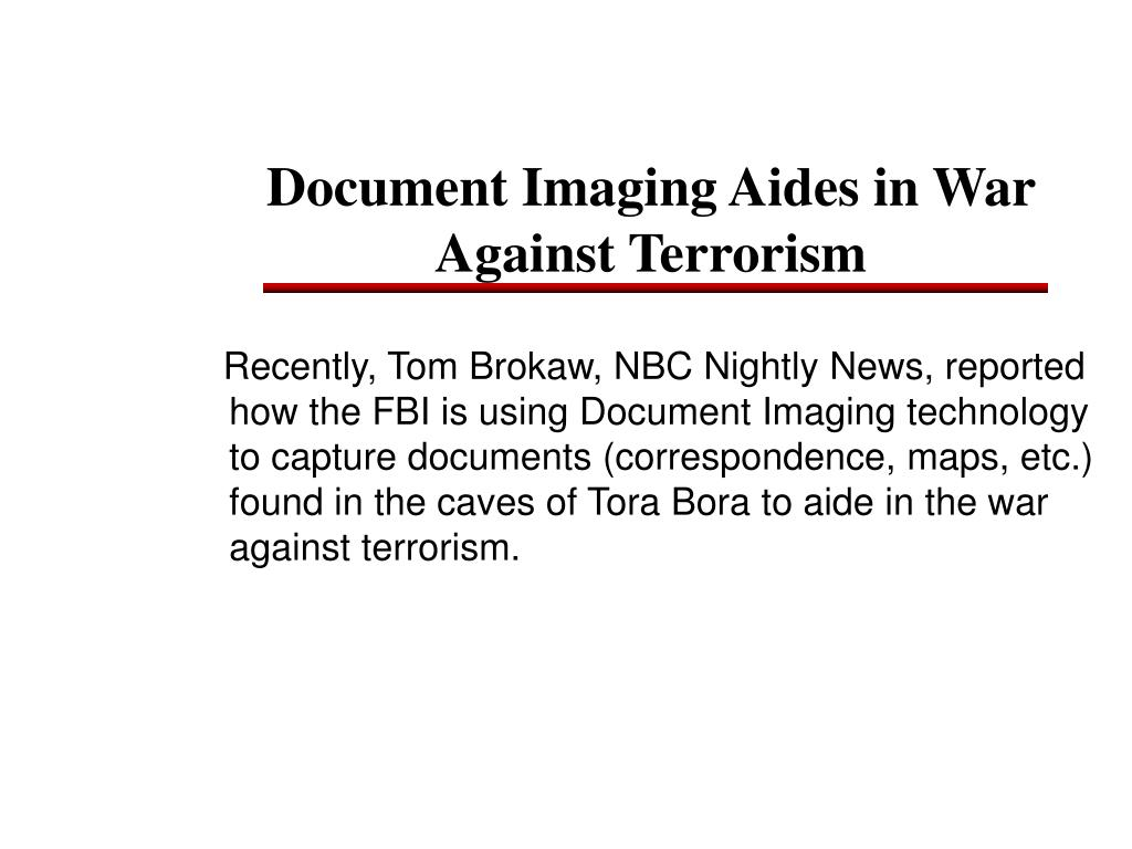 Recently, Tom Brokaw, NBC Nightly News, reported how the FBI is using Document Imaging technology to capture documents (correspondence, maps, etc.) found in the caves of Tora Bora to aide in the war against terrorism.
