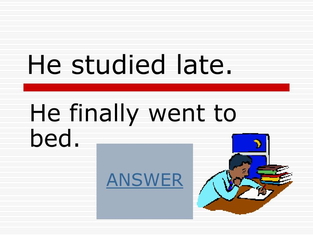He studied late.