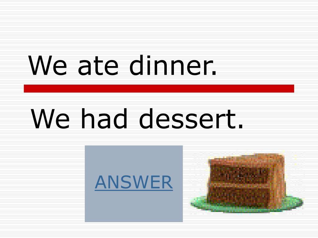 We ate dinner.