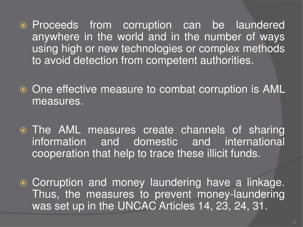 Proceeds from corruption can be laundered anywhere in the world and in the number of ways using high or new technologies or complex methods to avoid detection from competent authorities.