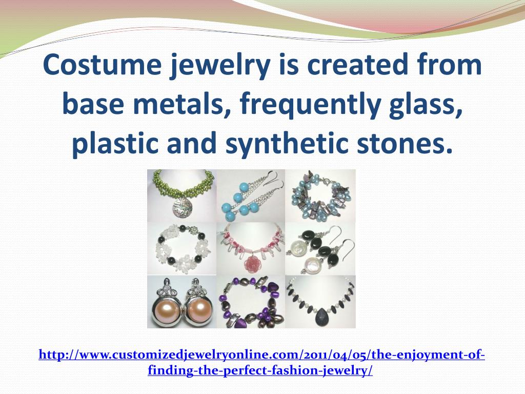 Costume jewelry is created from base metals, frequently glass, plastic and synthetic stones.