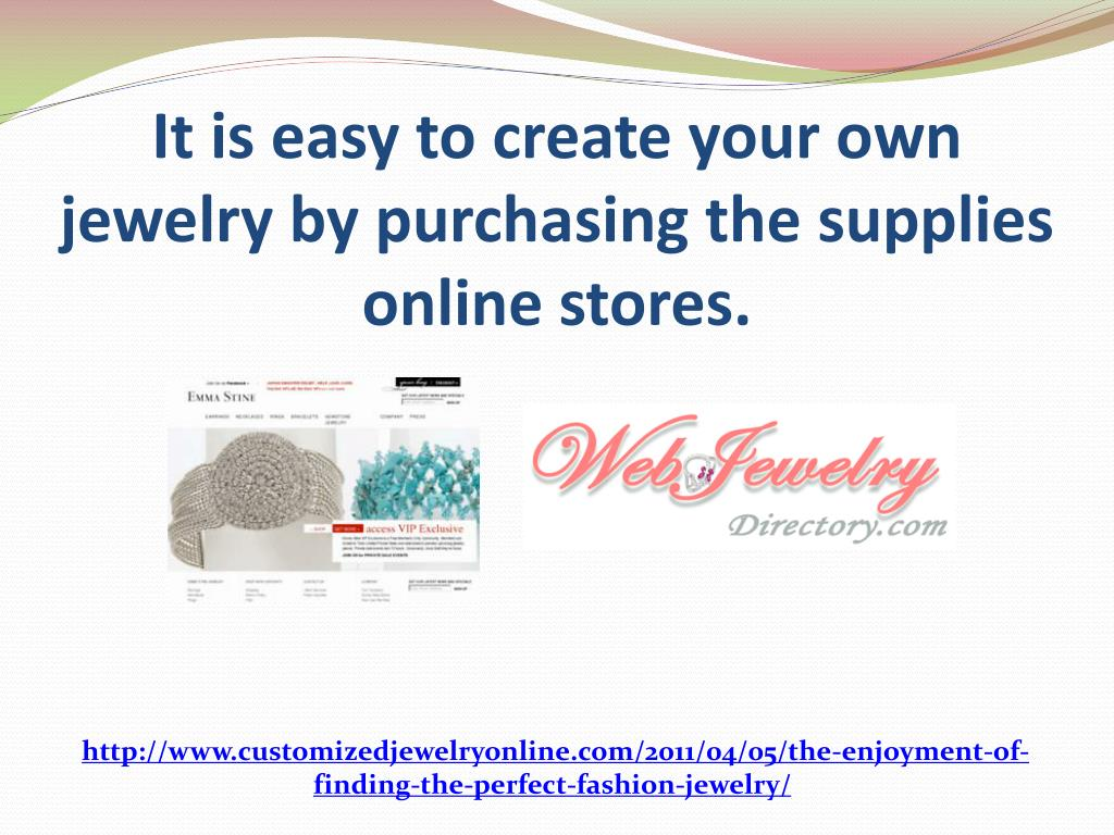 It is easy to create your own jewelry by purchasing the supplies online stores.