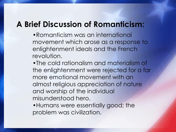 a discussion of romanticism British romanticism developed on the heels of the enlightenment—a period in european history when huge advances in the sciences were made and when there was a lot of emphasis on order, reason and rationality.