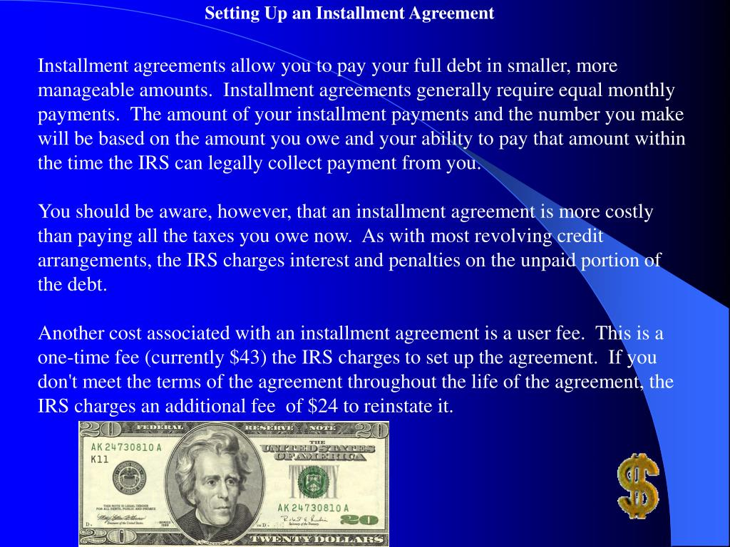 Installment agreements allow you to pay your full debt in smaller, more manageable amounts.  Installment agreements generally require equal monthly payments.  The amount of your installment payments and the number you make will be based on the amount you owe and your ability to pay that amount within the time the IRS can legally collect payment from you.