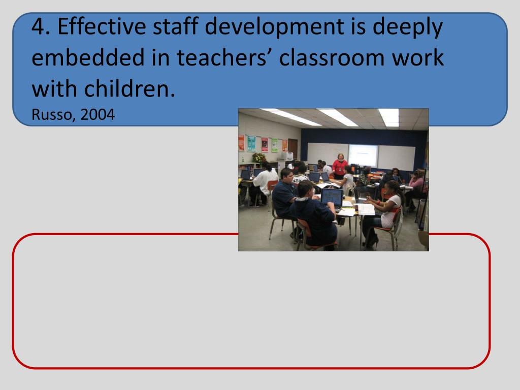 4. Effective staff development is deeply embedded in teachers' classroom work with children.