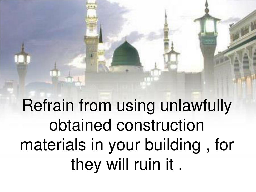 Refrain from using unlawfully obtained construction materials in your building , for they will ruin it .