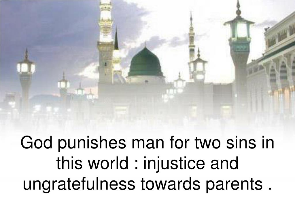 God punishes man for two sins in this world : injustice and ungratefulness towards parents .