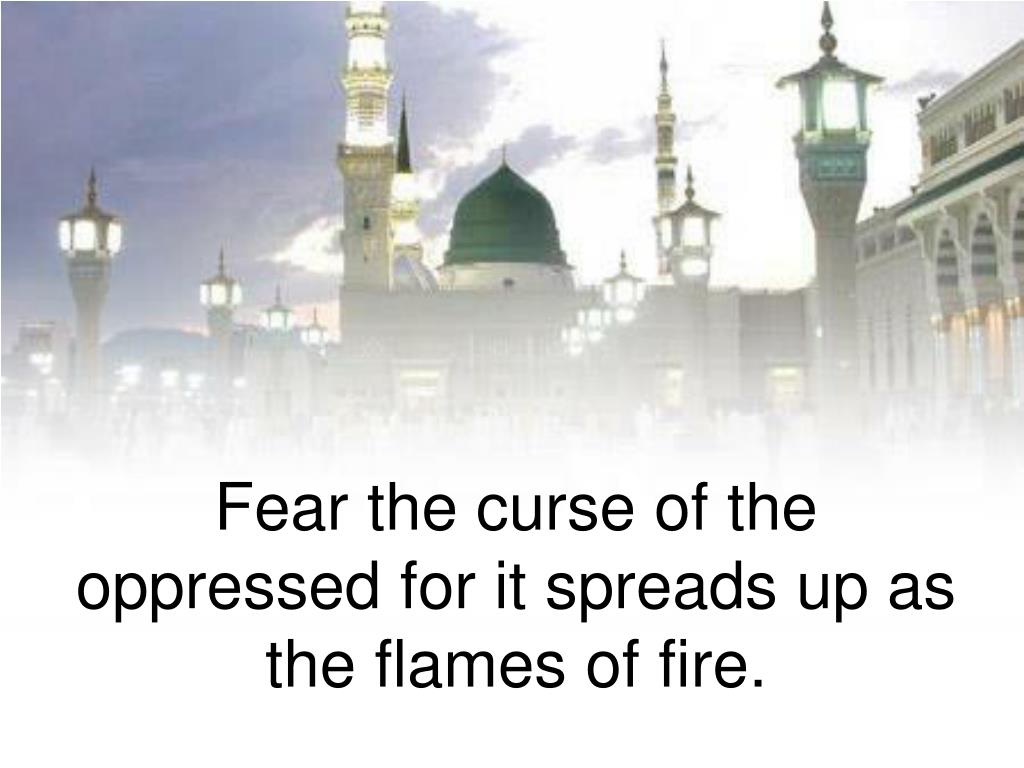 Fear the curse of the oppressed for it spreads up as the flames of fire.