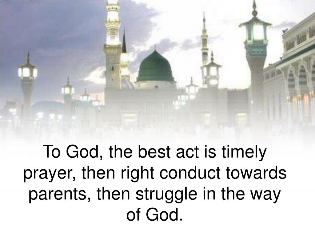 To God, the best act is timely prayer, then right conduct towards parents, then struggle in the way of God.