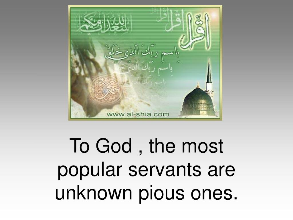 To God , the most popular servants are unknown pious ones.