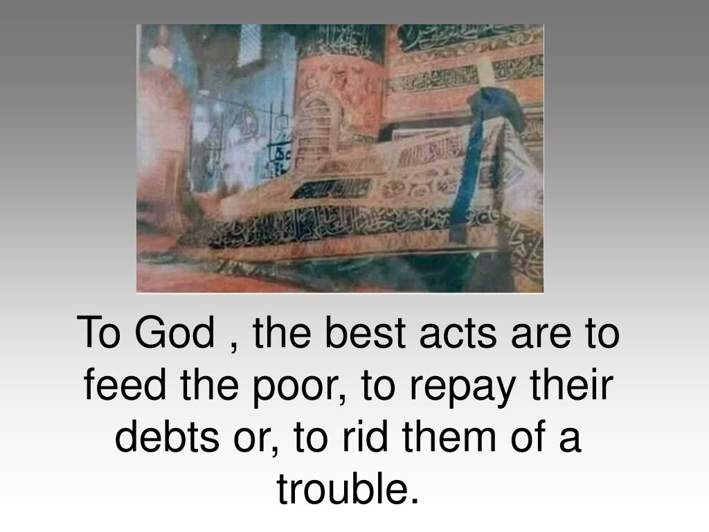 To God , the best acts are to feed the poor, to repay their debts or, to rid them of a trouble.