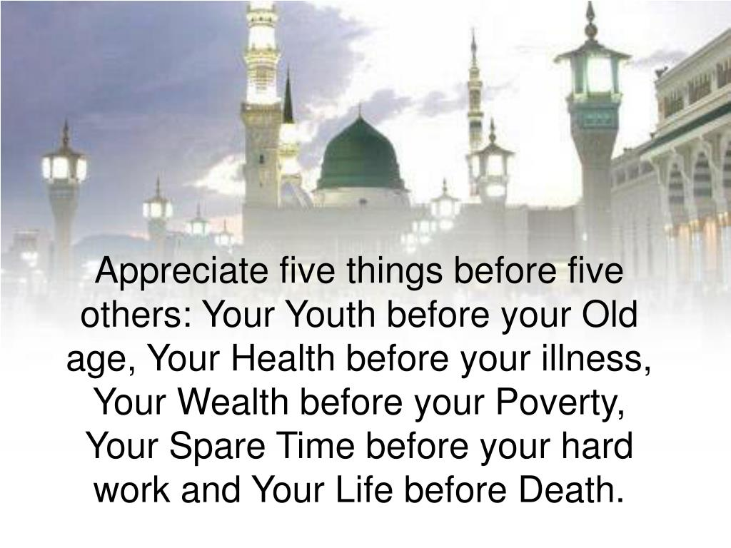 Appreciate five things before five others: Your Youth before your Old age, Your Health before your illness, Your Wealth before your Poverty, Your Spare Time before your hard work and Your Life before Death.