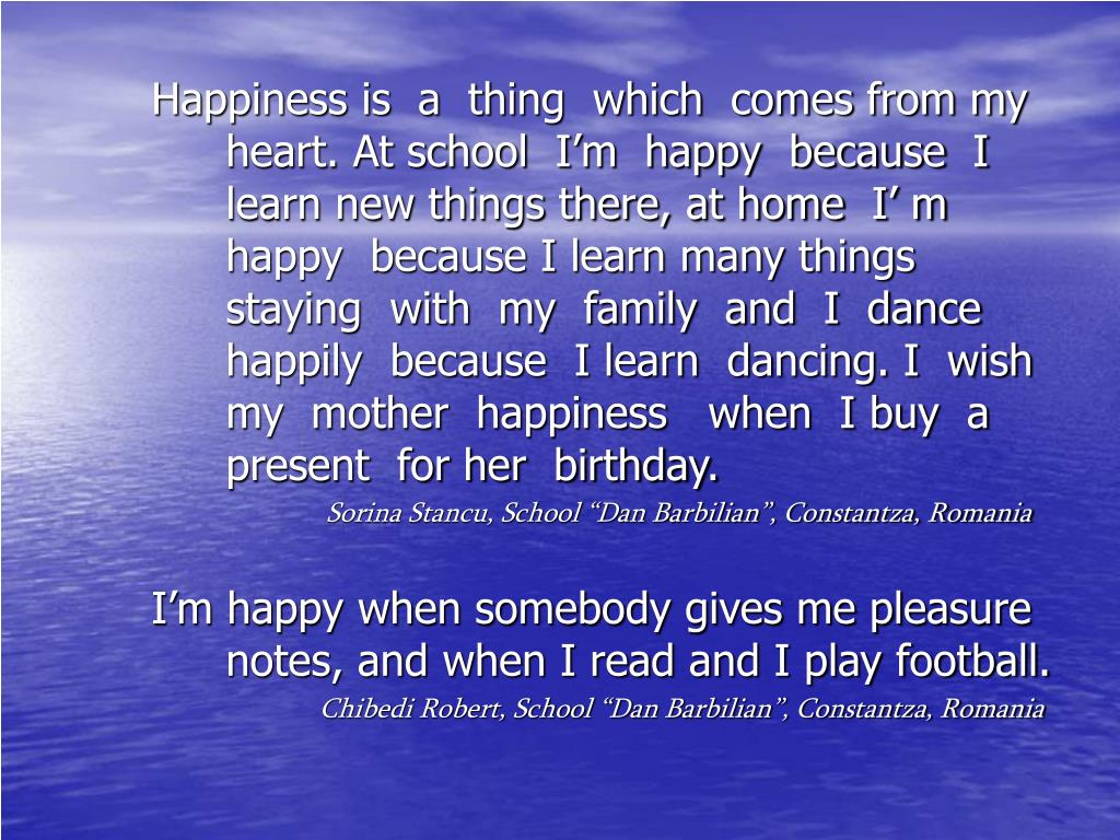Happiness is  a  thing  which  comes from my  heart. At school  I'm  happy  because  I learn new things there, at home  I' m  happy  because I learn many things  staying  with  my  family  and  I  dance  happily  because  I learn  dancing. I  wish  my  mother  happiness   when  I buy  a present  for her  birthday.