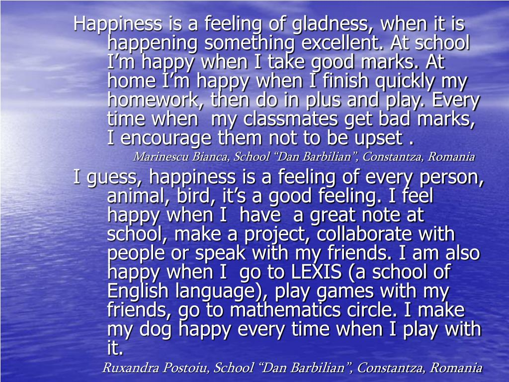 Happiness is a feeling of gladness, when it is happening something excellent. At school I'm happy when I take good marks. At home I'm happy when I finish quickly my homework, then do in plus and play. Every time when  my classmates get bad marks, I encourage them not to be upset .