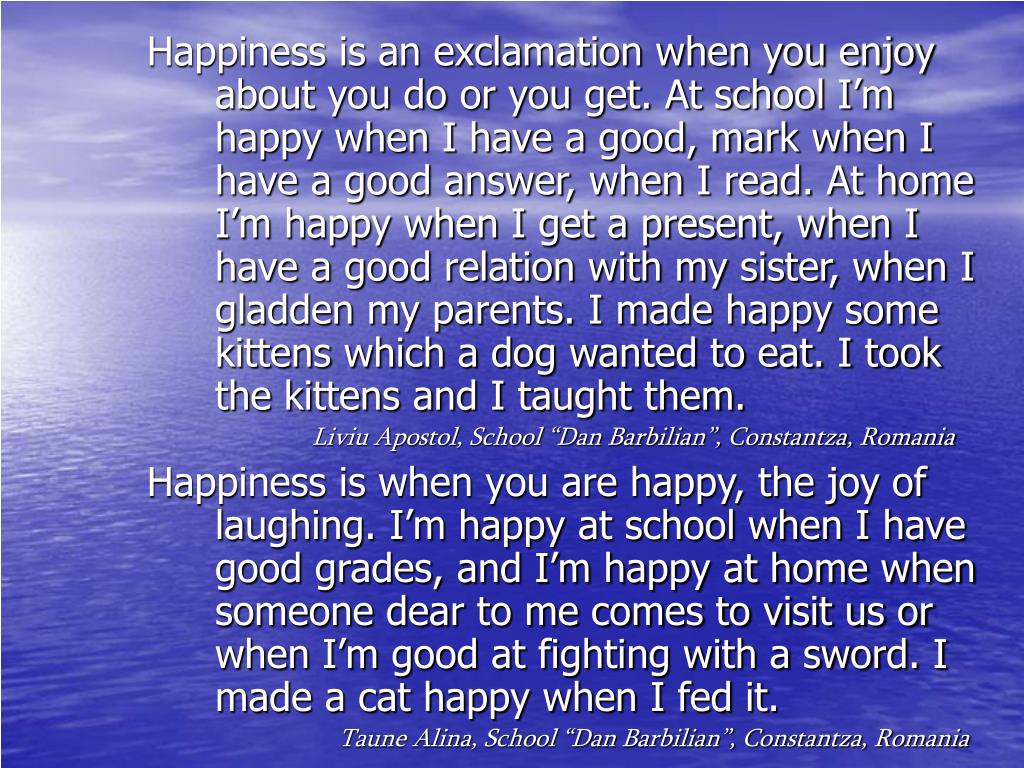 Happiness is an exclamation when you enjoy about you do or you get. At school I'm happy when I have a good, mark when I have a good answer, when I read. At home I'm happy when I get a present, when I have a good relation with my sister, when I gladden my parents. I made happy some  kittens which a dog wanted to eat. I took the kittens and I taught them.