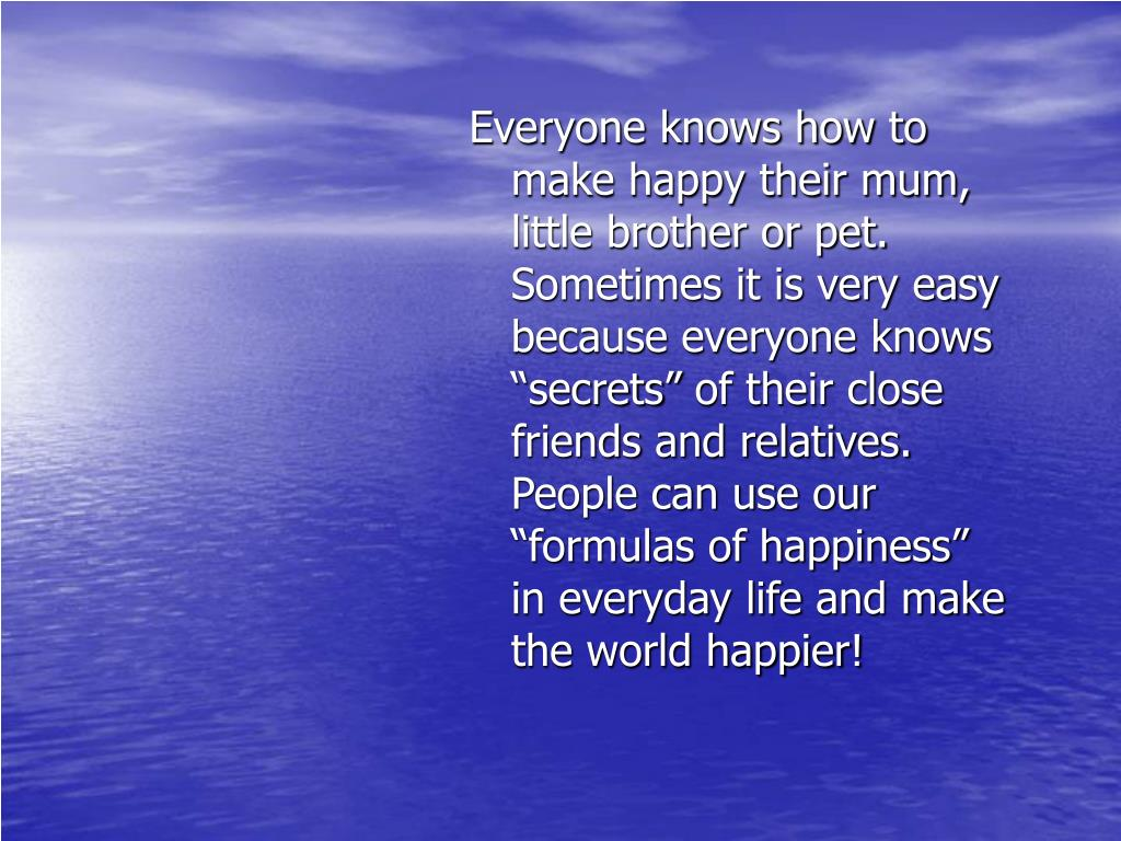 Everyone knows how to make happy their mum, little brother or pet. Sometimes it is very easy because everyone knows