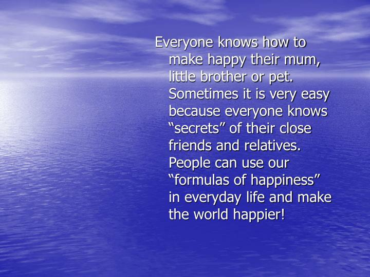 Everyone knows how to make happy their mum, little brother or pet. Sometimes it is very easy because...