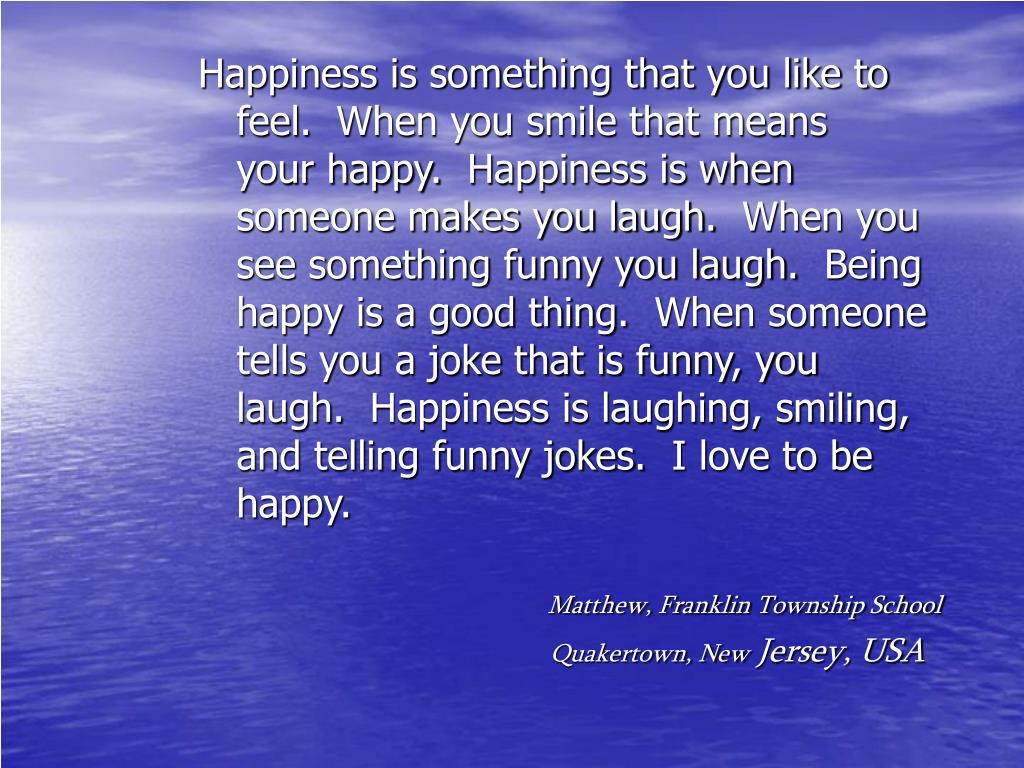 Happiness is something that you like to feel.  When you smile that means