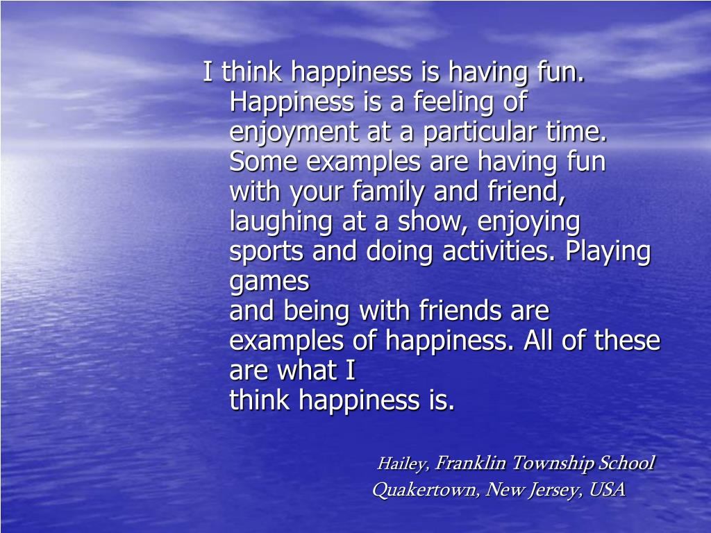 I think happiness is having fun. Happiness is a feeling of enjoyment at a particular time. Some examples are having fun with your family and friend,