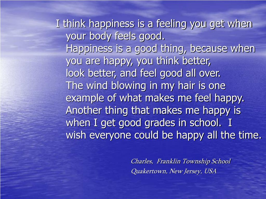 I think happiness is a feeling you get when your body feels good.