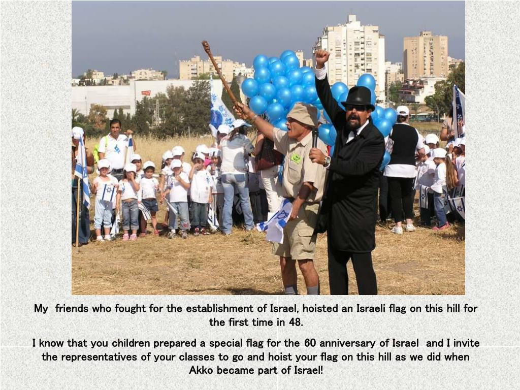 My  friends who fought for the establishment of Israel, hoisted an Israeli flag on this hill for the first time in 48.