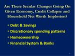 are there secular changes going on given economy credit collapse and household net worth implosion