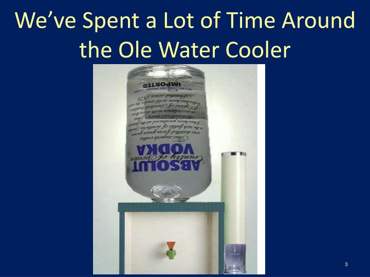 We've Spent a Lot of Time Around the Ole Water Cooler