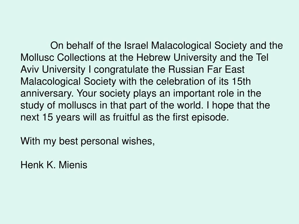On behalf of the Israel Malacological Society and the Mollusc Collections at the Hebrew University and the Tel Aviv University I congratulate the Russian Far East Malacological Society with the celebration of its 15th anniversary. Your society plays an important role in the study of molluscs in that part of the world. I hope that the next 15 years will as fruitful as the first episode.