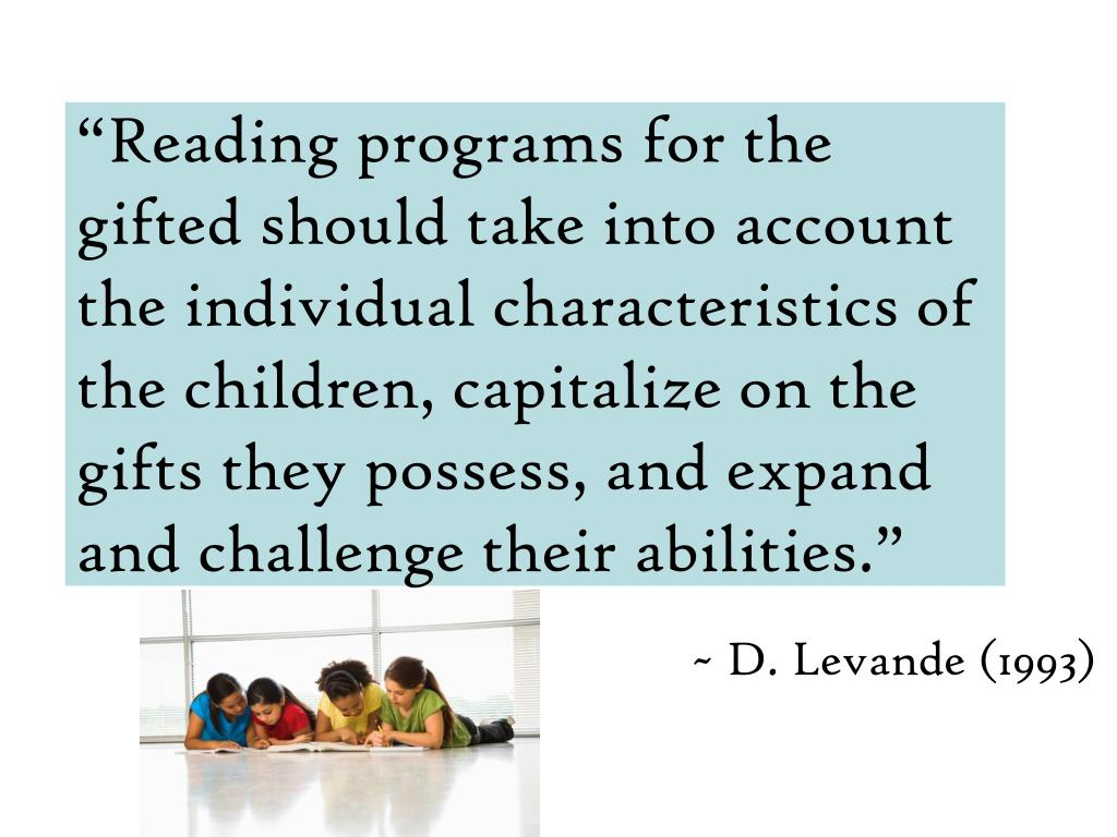 """Reading programs for the gifted should take into account the individual characteristics of the children, capitalize on the gifts they possess, and expand and challenge their abilities."""