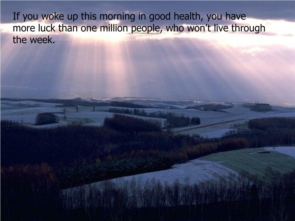 If you woke up this morning in good health, you have more luck than one million people, who won't live through the week