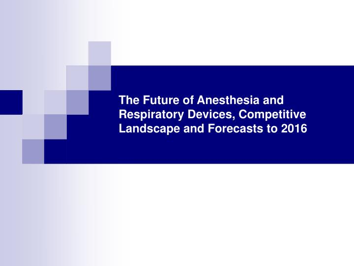 The future of anesthesia and respiratory devices competitive landscape and forecasts to 2016