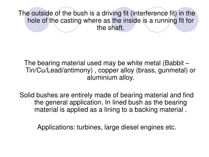 The outside of the bush is a driving fit (interference fit) in the hole of the casting where as the inside is a running fit for the shaft.