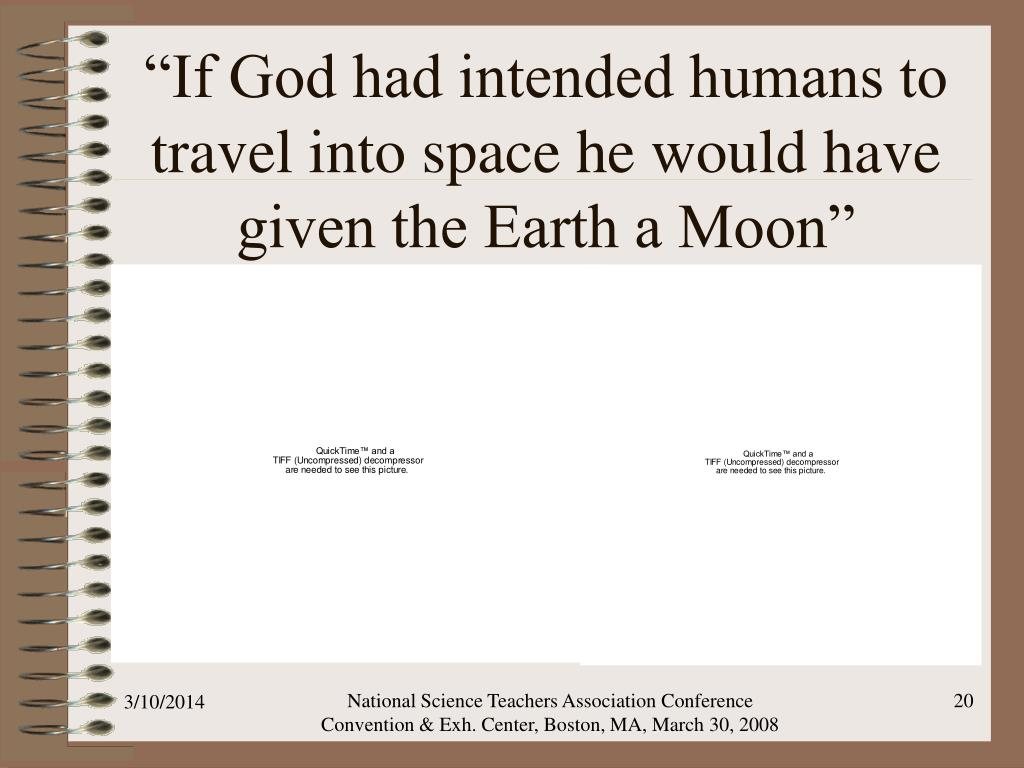 """If God had intended humans to travel into space he would have given the Earth a Moon"""
