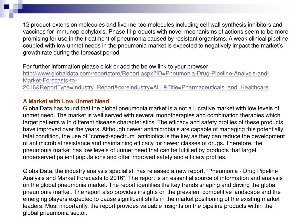 12 product-extension molecules and five me-too molecules including cell wall synthesis inhibitors and vaccines for immunoprophylaxis. Phase III products with novel mechanisms of actions seem to be more promising for use in the treatment of pneumonia caused by resistant organisms. A weak clinical pipeline coupled with low unmet needs in the pneumonia market is expected to negatively impact the market's growth rate during the forecast period.