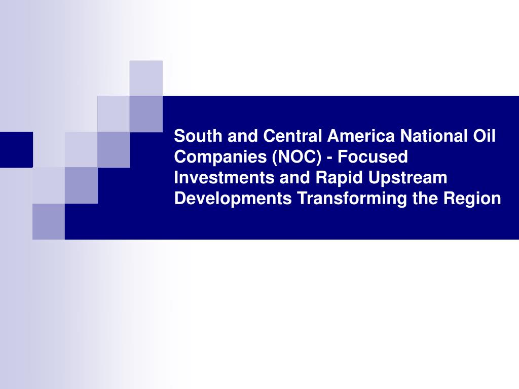 South and Central America National Oil Companies (NOC) - Focused Investments and Rapid Upstream Developments Transforming the Region