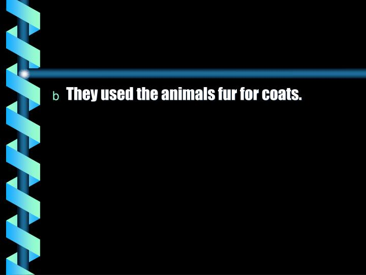 They used the animals fur for coats.