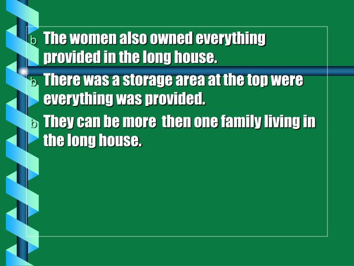 The women also owned everything provided in the long house.