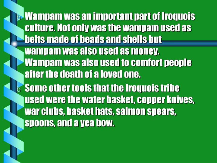 Wampam was an important part of Iroquois culture. Not only was the wampam used as belts made of beads and shells but wampam was also used as money. Wampam was also used to comfort people after the death of a loved one.