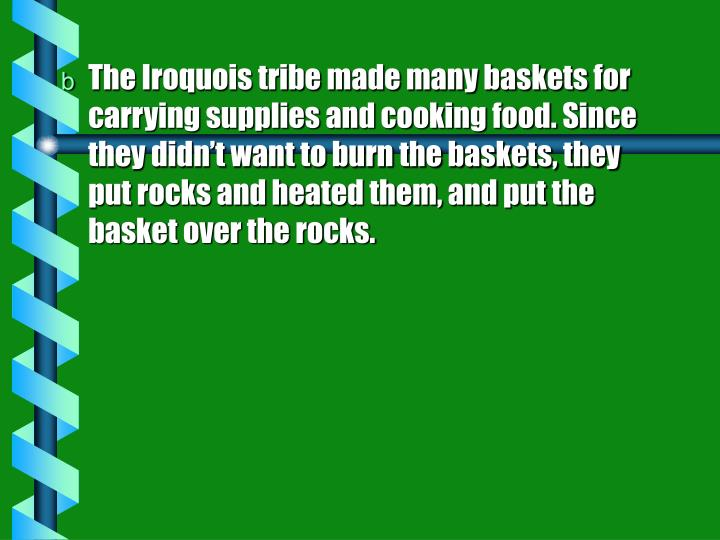 The Iroquois tribe made many baskets for carrying supplies and cooking food. Since they didn't want to burn the baskets, they put rocks and heated them, and put the basket over the rocks.
