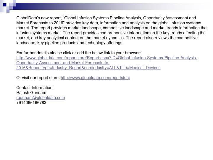 "GlobalData's new report, ""Global Infusion Systems Pipeline Analysis, Opportunity Assessment and Market Forecasts to 2016"" provides key data, information and analysis on the global infusion systems market. The report provides market landscape, competitive landscape and market trends information the infusion systems market. The report provides comprehensive information on the key trends affecting the market, and key analytical content on the market dynamics. The report also reviews the competitive landscape, key pipeline products and technology offerings."