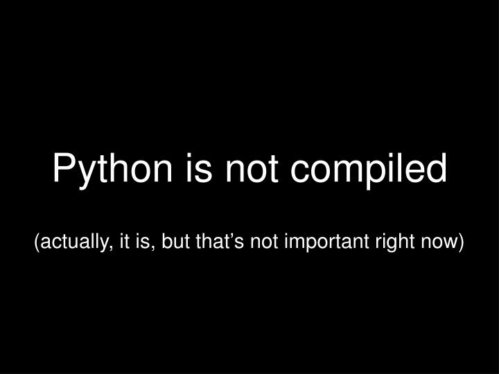 Python is not compiled