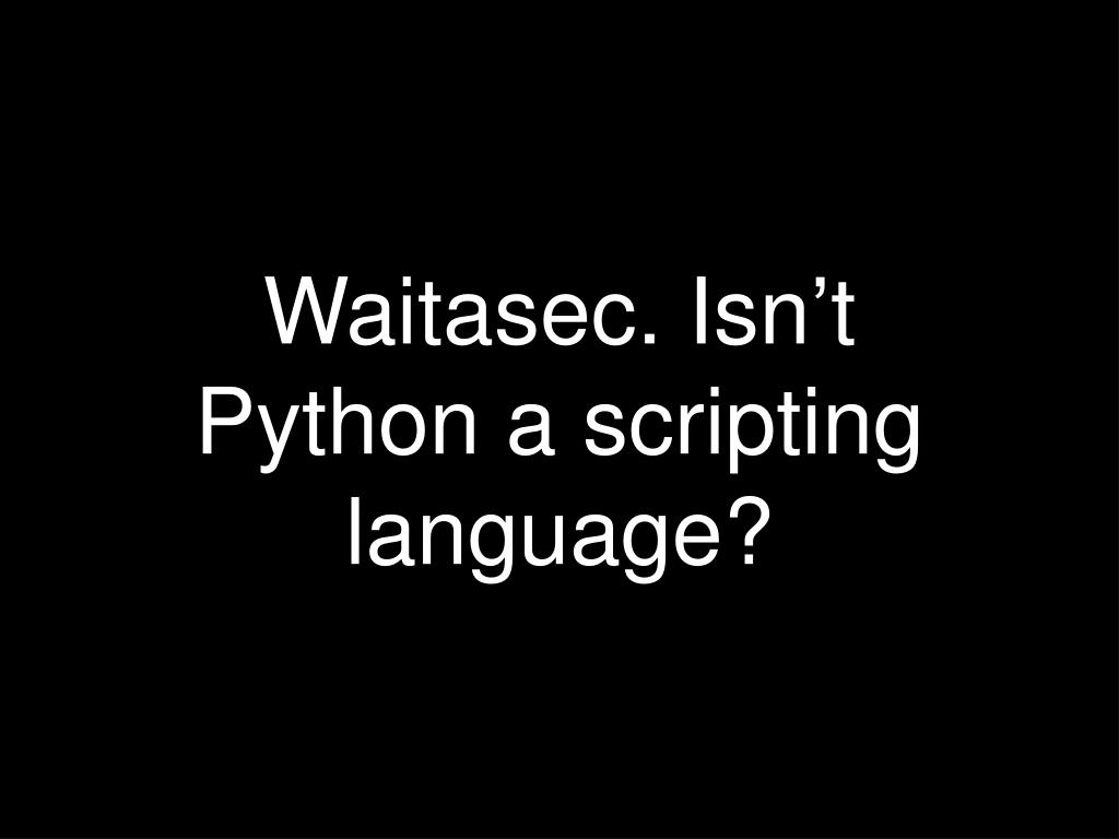 Waitasec. Isn't Python a scripting language?